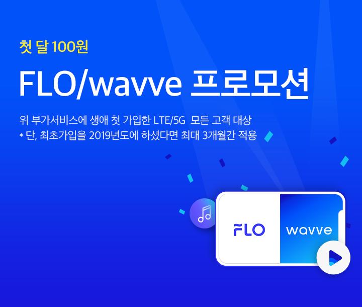 최대 2개월 월 100원! FLO/wavve 프로모션 - 위 부가서비스에 생애 첫 가입한 LTE/5G  모든 고객 대상. 단, 최초가입을 2019년도에 하셨다면 최대 3개월간 적용
